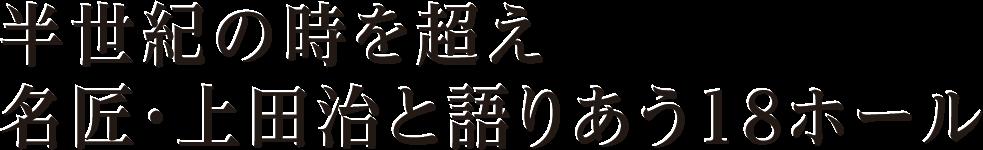 半世紀の時を超え、名匠・上田治と語りあう18ホール